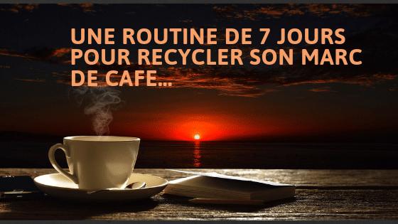 UNE ROUTINE DE 7 JOURS POUR RECYCLER SON MARC DE CAFE…