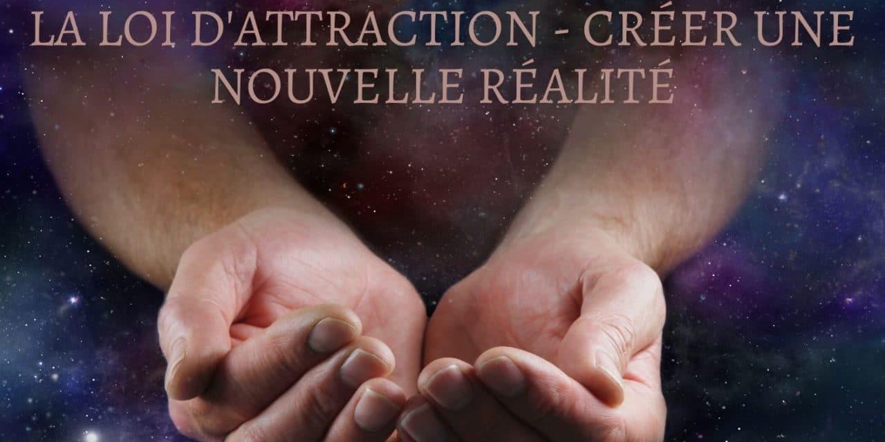 LA LOI D'ATTRACTION : CRÉER UNE NOUVELLE RÉALITÉ