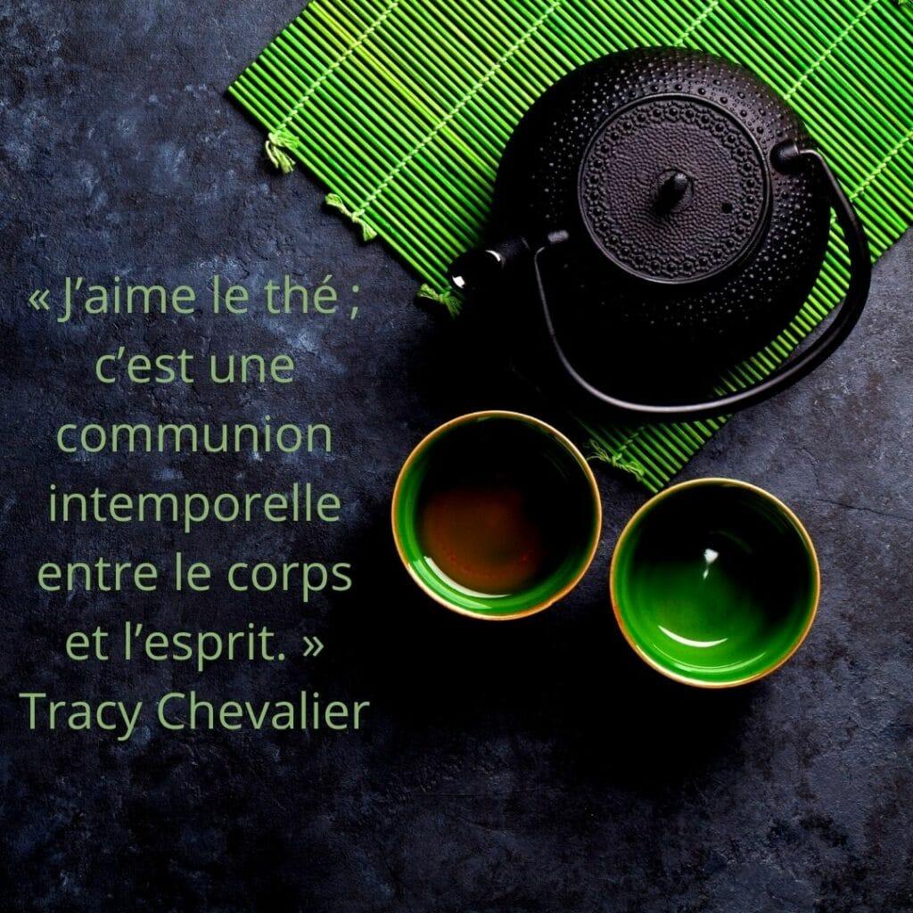 J'aime le thé ; c'est une communion intemporelle entre le corps et l'esprit. ». Tracy Chevalier (1)
